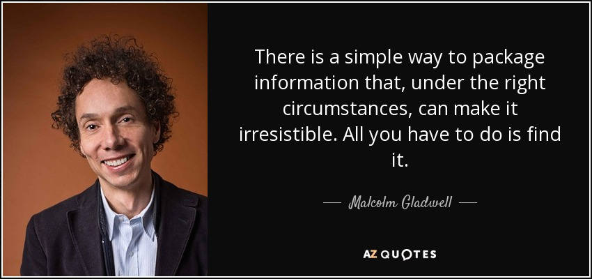 There is a simple way to package information that, under the right circumstances, can make it irresistible. All you have to do is find it. - Malcolm Gladwell