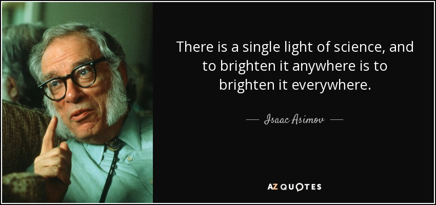 There is a single light of science, and to brighten it anywhere is to brighten it everywhere. - Isaac Asimov