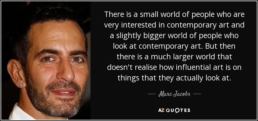 There is a small world of people who are very interested in contemporary art and a slightly bigger world of people who look at contemporary art. But then there is a much larger world that doesn't realise how influential art is on things that they actually look at. - Marc Jacobs
