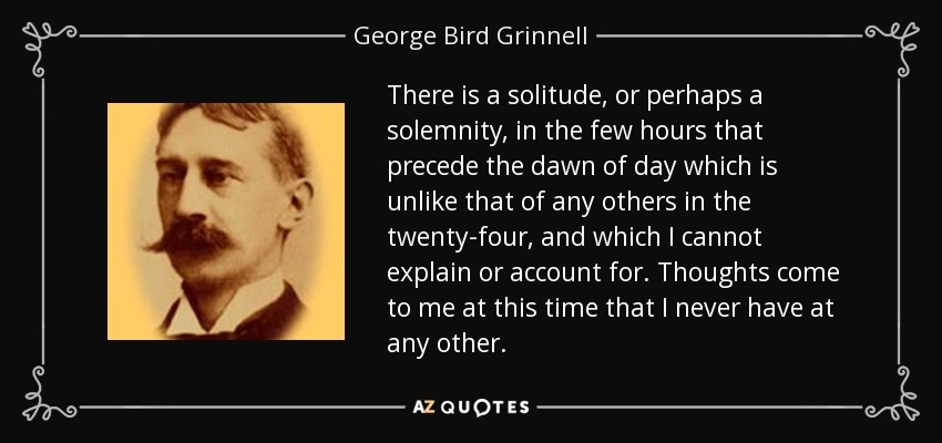 There is a solitude, or perhaps a solemnity, in the few hours that precede the dawn of day which is unlike that of any others in the twenty-four, and which I cannot explain or account for. Thoughts come to me at this time that I never have at any other. - George Bird Grinnell