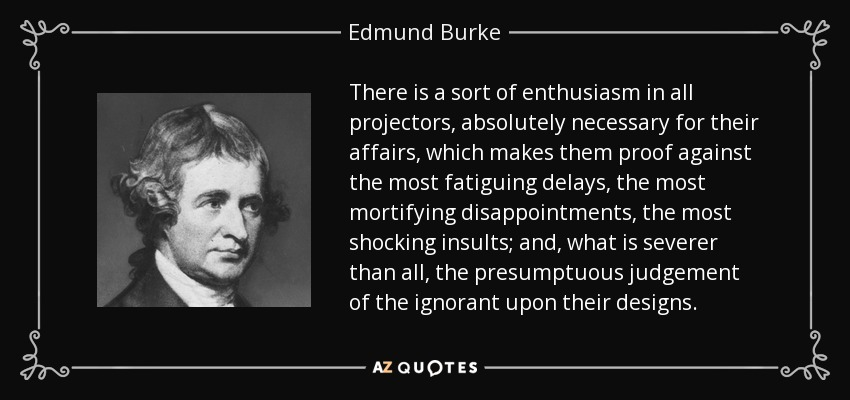 There is a sort of enthusiasm in all projectors, absolutely necessary for their affairs, which makes them proof against the most fatiguing delays, the most mortifying disappointments, the most shocking insults; and, what is severer than all, the presumptuous judgement of the ignorant upon their designs. - Edmund Burke