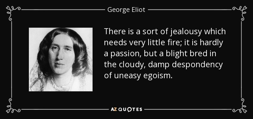 There is a sort of jealousy which needs very little fire; it is hardly a passion, but a blight bred in the cloudy, damp despondency of uneasy egoism. - George Eliot