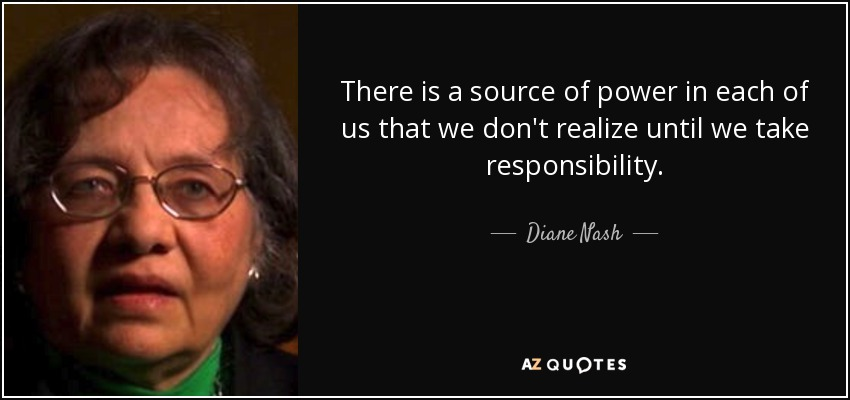 There is a source of power in each of us that we don't realize until we take responsibility. - Diane Nash
