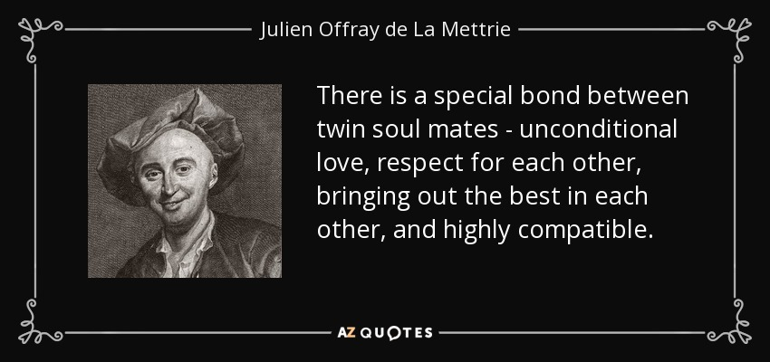 There is a special bond between twin soul mates - unconditional love, respect for each other, bringing out the best in each other, and highly compatible. - Julien Offray de La Mettrie