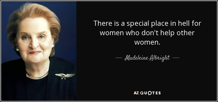 There is a special place in hell for women who don't help other women. - Madeleine Albright