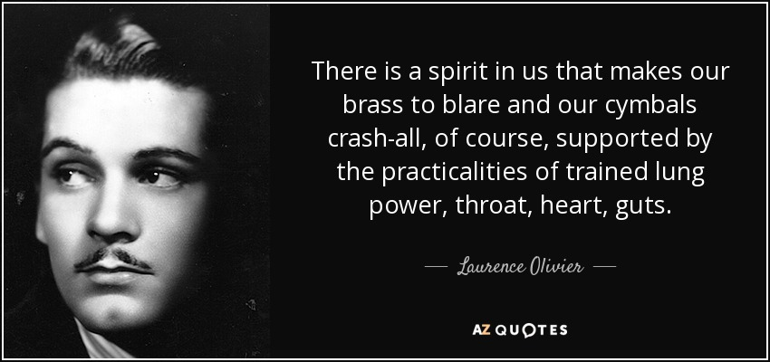 There is a spirit in us that makes our brass to blare and our cymbals crash-all, of course, supported by the practicalities of trained lung power, throat, heart, guts. - Laurence Olivier