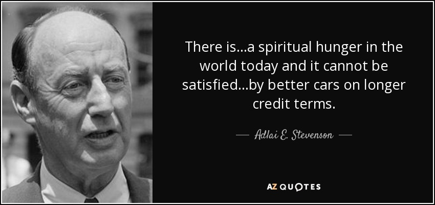 There is a spiritual hunger in the world today - and it cannot be satisfied by better cars on longer credit terms. - Adlai E. Stevenson