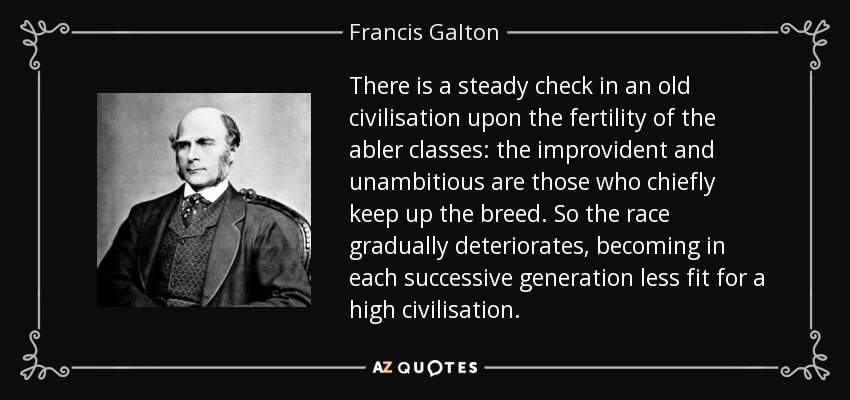 There is a steady check in an old civilisation upon the fertility of the abler classes: the improvident and unambitious are those who chiefly keep up the breed. So the race gradually deteriorates, becoming in each successive generation less fit for a high civilisation. - Francis Galton