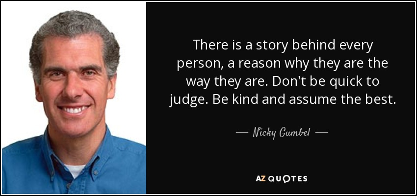 There is a story behind every person, a reason why they are the way they are. Don't be quick to judge. Be kind and assume the best. - Nicky Gumbel