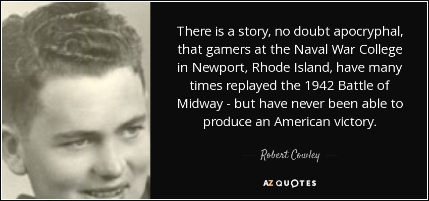 There is a story, no doubt apocryphal, that gamers at the Naval War College in Newport, Rhode Island, have many times replayed the 1942 Battle of Midway - but have never been able to produce an American victory. - Robert Cowley