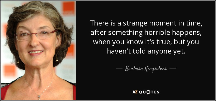 There is a strange moment in time, after something horrible happens, when you know it's true, but you haven't told anyone yet. - Barbara Kingsolver