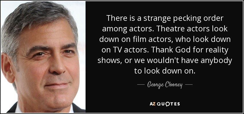 There is a strange pecking order among actors. Theatre actors look down on film actors, who look down on TV actors. Thank God for reality shows, or we wouldn't have anybody to look down on. - George Clooney