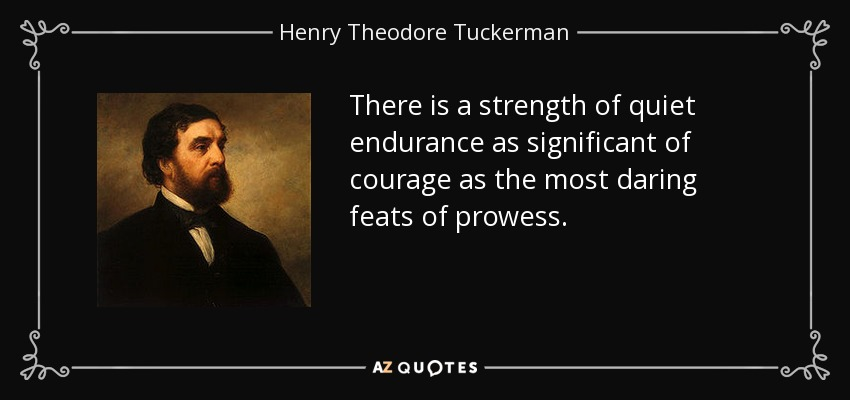 There is a strength of quiet endurance as significant of courage as the most daring feats of prowess. - Henry Theodore Tuckerman