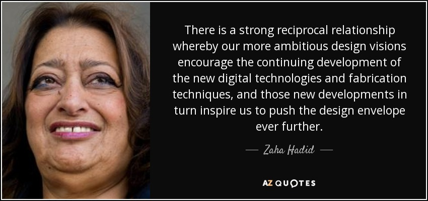 There is a strong reciprocal relationship whereby our more ambitious design visions encourage the continuing development of the new digital technologies and fabrication techniques, and those new developments in turn inspire us to push the design envelope ever further. - Zaha Hadid