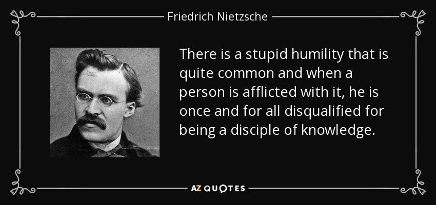 There is a stupid humility that is quite common and when a person is afflicted with it, he is once and for all disqualified for being a disciple of knowledge. - Friedrich Nietzsche