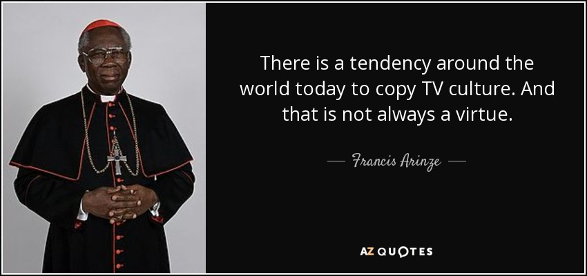 There is a tendency around the world today to copy TV culture. And that is not always a virtue. - Francis Arinze