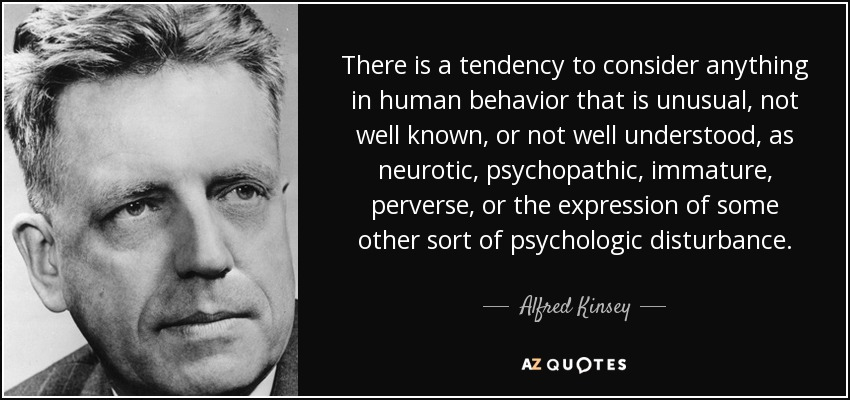 There is a tendency to consider anything in human behavior that is unusual, not well known, or not well understood, as neurotic, psychopathic, immature, perverse, or the expression of some other sort of psychologic disturbance. - Alfred Kinsey