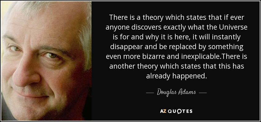 There is a theory which states that if ever anyone discovers exactly what the Universe is for and why it is here, it will instantly disappear and be replaced by something even more bizarre and inexplicable.There is another theory which states that this has already happened. - Douglas Adams