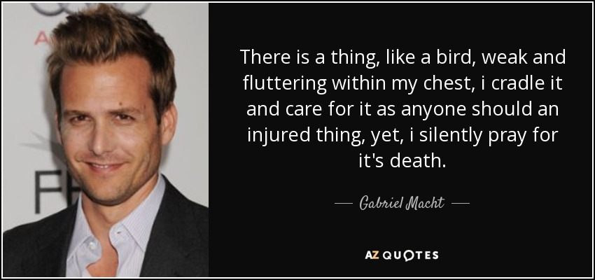 There is a thing, like a bird, weak and fluttering within my chest, i cradle it and care for it as anyone should an injured thing, yet, i silently pray for it's death. - Gabriel Macht