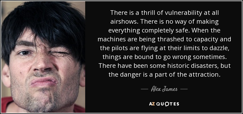 There is a thrill of vulnerability at all airshows. There is no way of making everything completely safe. When the machines are being thrashed to capacity and the pilots are flying at their limits to dazzle, things are bound to go wrong sometimes. There have been some historic disasters, but the danger is a part of the attraction. - Alex James