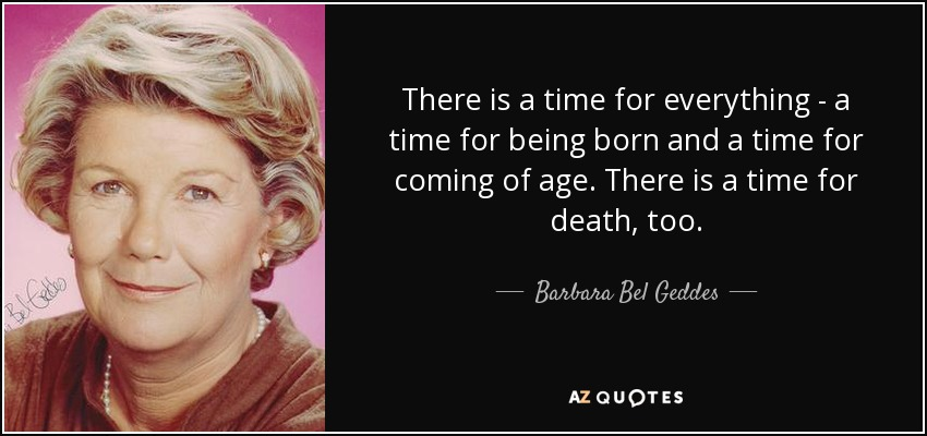 There is a time for everything - a time for being born and a time for coming of age. There is a time for death, too. - Barbara Bel Geddes