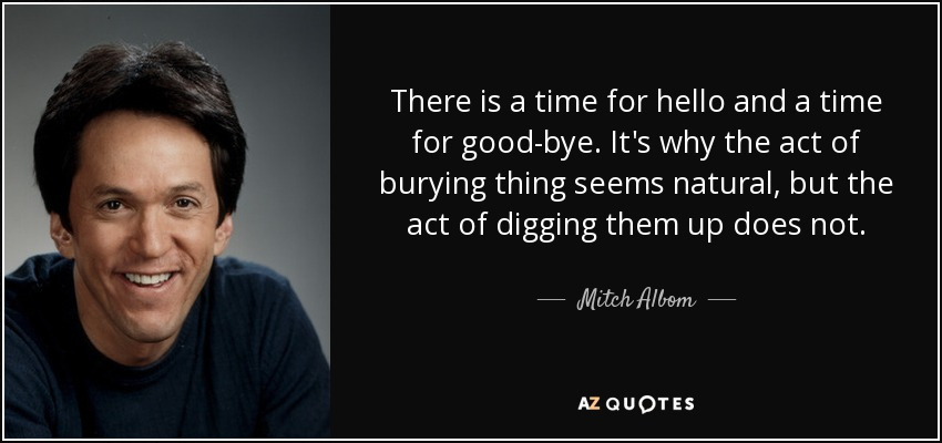 There is a time for hello and a time for good-bye. It's why the act of burying thing seems natural, but the act of digging them up does not. - Mitch Albom