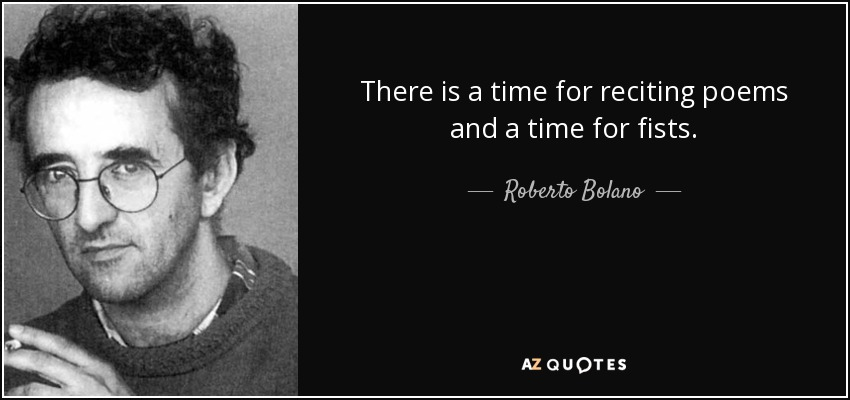 There is a time for reciting poems and a time for fists. - Roberto Bolano