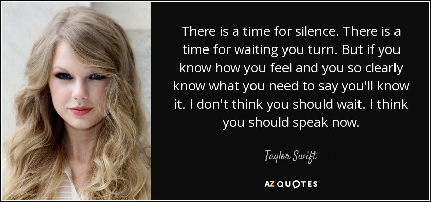 There is a time for silence. There is a time for waiting you turn. But if you know how you feel and you so clearly know what you need to say you'll know it. I don't think you should wait. I think you should speak now. - Taylor Swift