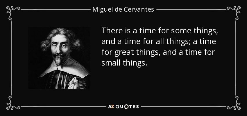 There is a time for some things, and a time for all things; a time for great things, and a time for small things. - Miguel de Cervantes