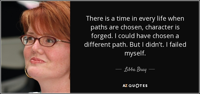 There is a time in every life when paths are chosen, character is forged. I could have chosen a different path. But I didn't. I failed myself. - Libba Bray