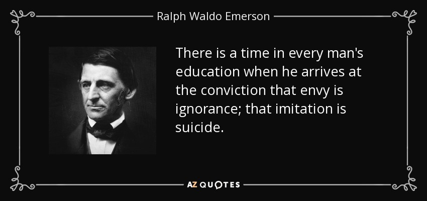 There is a time in every man's education when he arrives at the conviction that envy is ignorance; that imitation is suicide. - Ralph Waldo Emerson