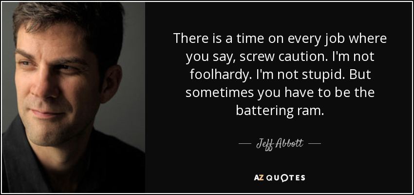 There is a time on every job where you say, screw caution. I'm not foolhardy. I'm not stupid. But sometimes you have to be the battering ram. - Jeff Abbott