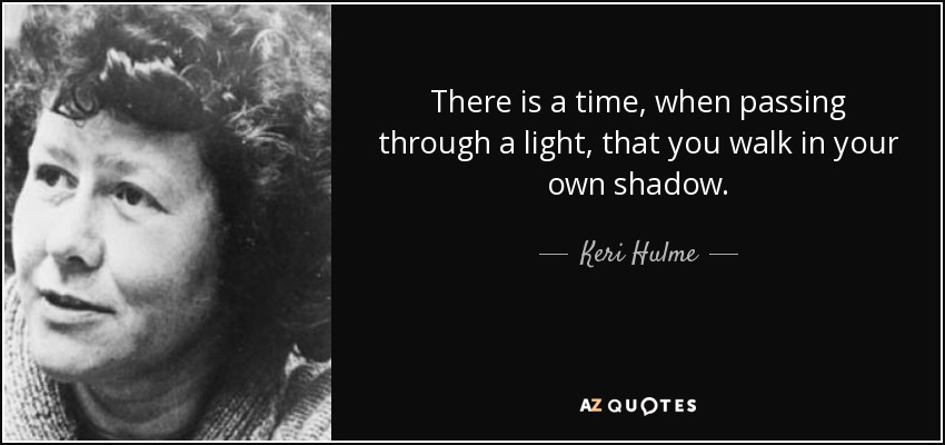 There is a time, when passing through a light, that you walk in your own shadow. - Keri Hulme