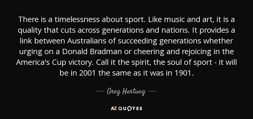 There is a timelessness about sport. Like music and art, it is a quality that cuts across generations and nations. It provides a link between Australians of succeeding generations whether urging on a Donald Bradman or cheering and rejoicing in the America's Cup victory. Call it the spirit, the soul of sport - it will be in 2001 the same as it was in 1901. - Greg Hartung