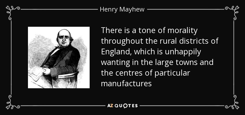 There is a tone of morality throughout the rural districts of England, which is unhappily wanting in the large towns and the centres of particular manufactures - Henry Mayhew
