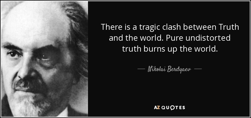 There is a tragic clash between Truth and the world. Pure undistorted truth burns up the world. - Nikolai Berdyaev