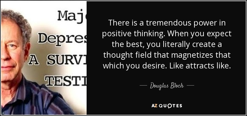 There is a tremendous power in positive thinking. When you expect the best, you literally create a thought field that magnetizes that which you desire. Like attracts like. - Douglas Bloch