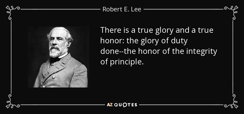 There is a true glory and a true honor: the glory of duty done--the honor of the integrity of principle. - Robert E. Lee