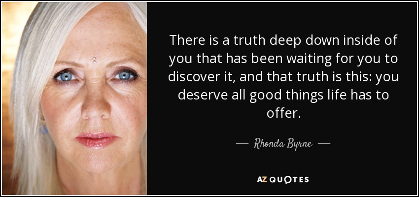 There is a truth deep down inside of you that has been waiting for you to discover it, and that truth is this: you deserve all good things life has to offer. - Rhonda Byrne