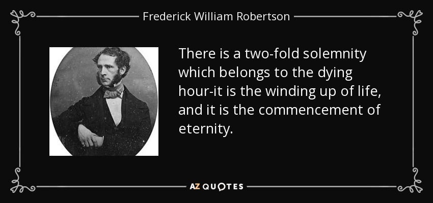 There is a two-fold solemnity which belongs to the dying hour-it is the winding up of life, and it is the commencement of eternity. - Frederick William Robertson