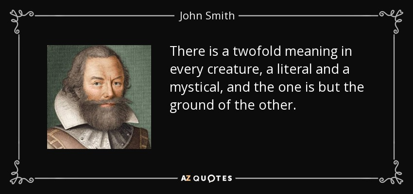 There is a twofold meaning in every creature, a literal and a mystical, and the one is but the ground of the other. - John Smith