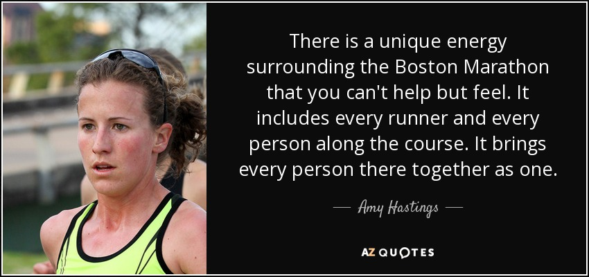There is a unique energy surrounding the Boston Marathon that you can't help but feel. It includes every runner and every person along the course. It brings every person there together as one. - Amy Hastings