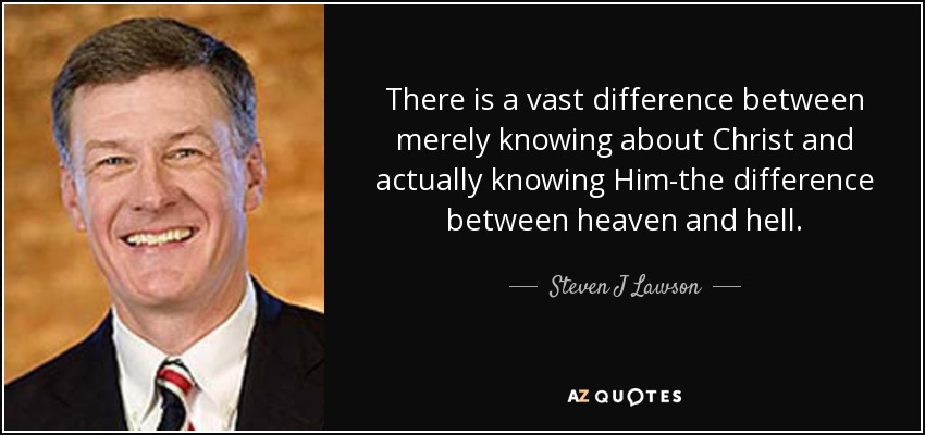 There is a vast difference between merely knowing about Christ and actually knowing Him-the difference between heaven and hell. - Steven J Lawson