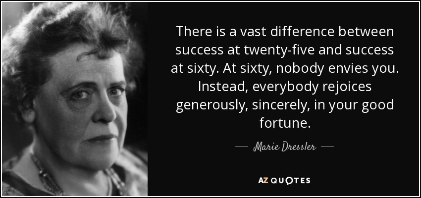 There is a vast difference between success at twenty-five and success at sixty. At sixty, nobody envies you. Instead, everybody rejoices generously, sincerely, in your good fortune. - Marie Dressler
