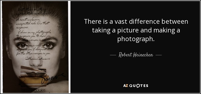 There is a vast difference between taking a picture and making a photograph. - Robert Heinecken