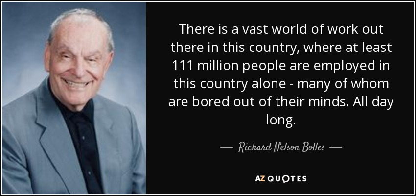There is a vast world of work out there in this country, where at least 111 million people are employed in this country alone - many of whom are bored out of their minds. All day long. - Richard Nelson Bolles