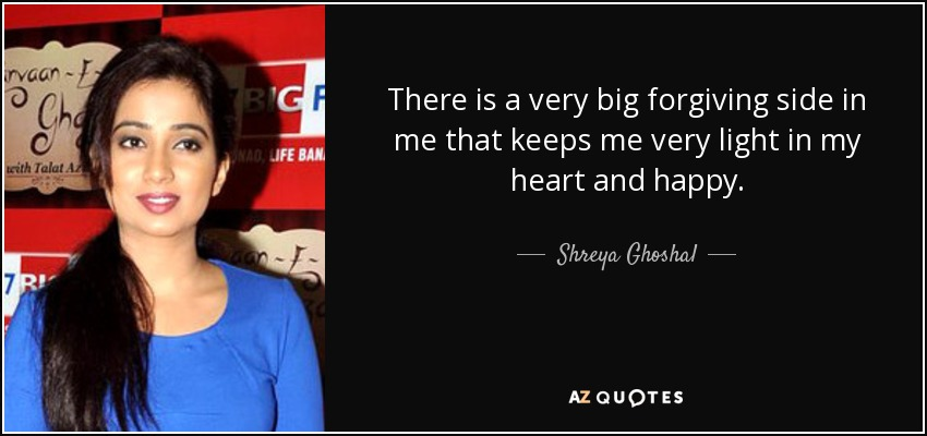There is a very big forgiving side in me that keeps me very light in my heart and happy. - Shreya Ghoshal