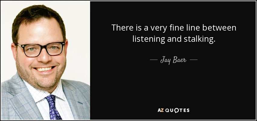 There is a very fine line between listening and stalking. - Jay Baer