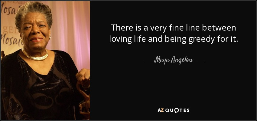 There is a very fine line between loving life and being greedy for it. - Maya Angelou