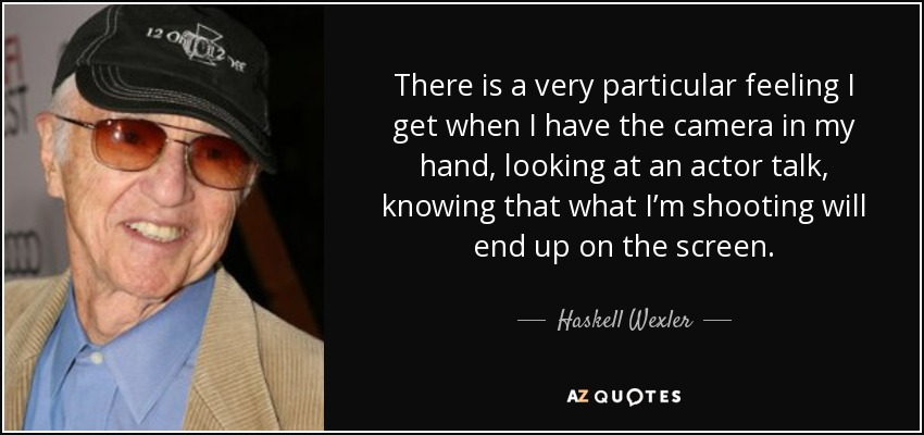 There is a very particular feeling I get when I have the camera in my hand, looking at an actor talk, knowing that what I'm shooting will end up on the screen. - Haskell Wexler